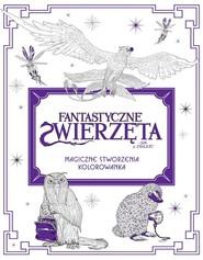 okładka Fantastyczne zwierzęta i jak je znaleźć Magiczne stworzenia Kolorowanka, Książka |