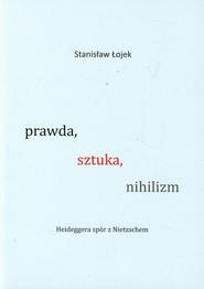 okładka Prawda sztuka nihilizm Heideggera spór z Nietzschem. Książka | papier | Łojek Stanisław