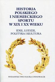 okładka Historia polskiego i niemieckiego sportu w XIX i XX wieku Idee, ludzie, polityka i kultura, Książka |