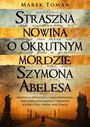okładka Straszna nowina o okrutnym mordzie Szymona Abelesa, Książka | Toman Marek