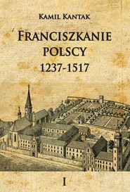 okładka Franciszkanie polscy 1237-1517 Tom 1, Książka | Kantak Kamil