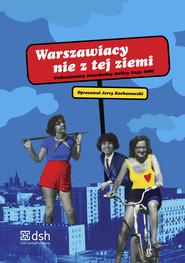okładka Warszawiacy nie z tej ziemi Cudzoziemscy mieszkańcy stolicy 1945-1989, Książka |