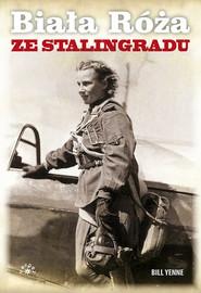 okładka Biała Róża ze Stalingradu Prawdziwa historia Lidii Władimirowny Litwiak, najskuteczniejszej radzieckiej pilotki II wojny świat, Książka | Yenne Bill