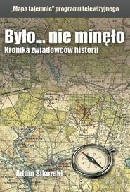 okładka Było... nie minęło Mapa tajemnic Kronika zwiadowców historii, Książka | Sikorski Adam