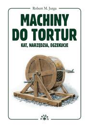 okładka Machiny do tortur kat, narzędzia, egzekucje, Książka | Jurga Robert