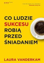 okładka Co ludzie sukcesu robią przed śniadaniem, Książka | Vanderkam Laura