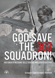 okładka God Save The 303 Squadron! Historia Dywizjonu 303 z trochę innej perspektywy, Książka   Grzegorz Sojda, Grzegorz Śliżewski