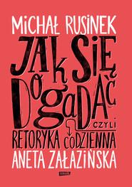 okładka Jak się dogadać? Czyli retoryka codzienna`, Książka   Rusinek Michał, Załazińska Aneta