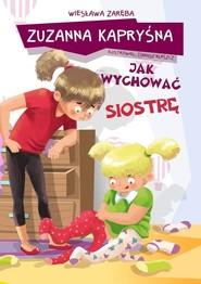 okładka Zuzanna Kapryśna jak wychować siostrę, Książka | Wiesława Zaręba, Tomasz Kleszcze