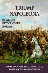 okładka Triumf Napoleona Kampania frydlandzka 1807 roku. Wielka Armia przeciwko Armii Carskiej, Książka | James R. Arnold, Ralph R. Reinertsen