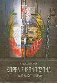 okładka Korea Zjednoczona - szansa czy utopia, Książka | Bober Andrzej