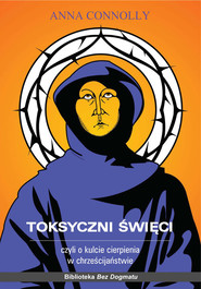 okładka Toksyczni święci Czyli o kulcie cierpienia w chrześcijaństwie, Książka   Connolly Anna