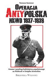 okładka Operacja AntyPolska NKWD 1937-1938 Geneza i przebieg ludobójstwa popełnionego na Polakach w Związku Sowieckim, Książka | Sommer Tomasz