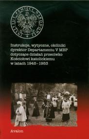 okładka Instrukcje wytyczne okólniki dyrektor Departamentu V MBP dotyczące działań przeciwko Kościołowi katolickiemu w latach 1945-1953, Książka |