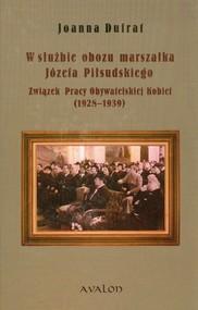 okładka W służbie obozu marszałka Józefa Piłsudskiego Związek Pracy Obywatelskiej Kobiet 1928-1939, Książka | Dufrat Joanna