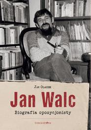okładka Jan Walc Biografia opozycjonisty, Książka | Olaszek Jan