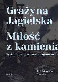 okładka Miłość z kamienia Życie z korespondentem wojennym. Książka | papier | Jagielska Grażyna
