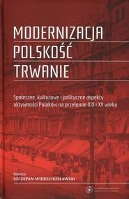 okładka Modernizacja Polskość Trwanie Społeczne, kulturowe i polityczne aspekty aktywności Polaków na przełomie XIX i XX wieku, Książka |