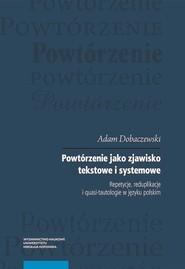 okładka Powtórzenie jako zjawisko tekstowe i systemowe Repetycje, reduplikacje i quasi-tautologie w języku polskim, Książka | Dobaczewski Adam