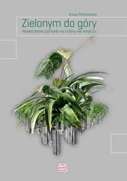 okładka Zielonym do góry Nowoczesne pomysły na rośliny we wnętrzu., Książka | Piotrowska Anna