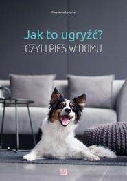 okładka Jak to ugryźć? Czyli pies w domu. Książka   papier   Łęczycka Magdalena