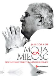 okładka Moja miłość Duszpasterskie sekrety założyciela Lednicy, Książka | Góra Jan