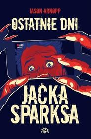 okładka Ostatnie dni Jacka Sparksa, Książka | Arnopp Jason