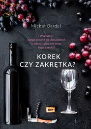 okładka Korek czy zakrętka? Wszystko, czego chcesz się dowiedzieć o winie, tylko nie masz kogo zapytać. Książka | papier | Bardel Michał
