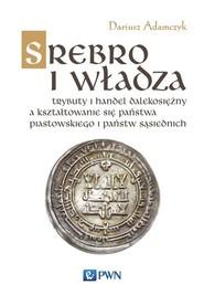 okładka Srebro i władza Trybuty i handel dalekosiężny a kształtowanie się państwa piastowskiego i państw sąsiednich. Książka | papier | Adamczyk Dariusz