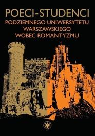 okładka Poeci-studenci podziemnego Uniwersytetu Warszawskiego wobec romantyzmu. Książka | papier |