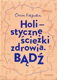okładka Bądź Holistyczne ścieżki zdrowia, Książka | Krajewska Orina