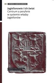 okładka Jagiellonowie i ich świat Centrum a peryferie w systemie władzy Jagiellonów. Książka | papier |