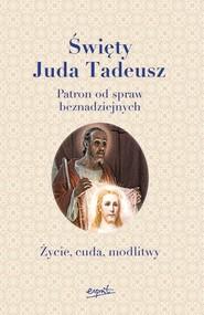 okładka Święty Juda Tadeusz Patron od spraw beznadziejnych. Życie, cuda, modlitwy. Książka | papier |