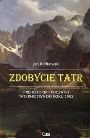 okładka Zdobycie Tatr Prehistoria i początki taternictwa do roku 1903 Tom1, Książka | Kiełkowski Jan