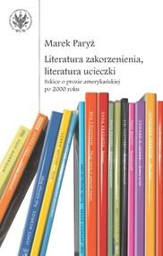 okładka Literatura zakorzenienia, literatura ucieczki. Szkice o prozie amerykańskiej po 2000 roku. Książka | papier | Paryż Marek