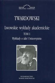 okładka Lwowskie wykłady akademickie Tom 1 Wykłady o idei Uniwersytetu. Książka | papier | Twardowski Kazimierz