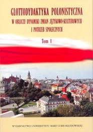 okładka Glottodydaktyka polonistyczna w obliczu dynamiki zmian językowo-kulturowych i potrzeb społecznych Tom 1. Książka   papier  