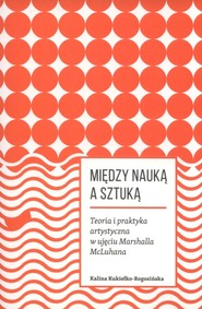 okładka Miedzy nauką a sztuką. Teoria i praktyka artystyczna w ujęciu Marshalla McLuhana, Książka | Kukiełko-Rogozińska Kalina