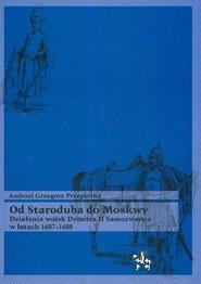 okładka Od Staroduba do Moskwy Działania wojsk Dymitra II Samozwańca w latach 1607-1608. Książka | papier | Andrzej Grzegorz Przepiórka