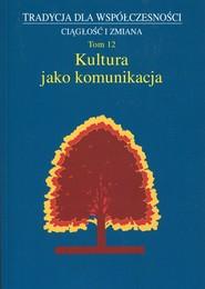 okładka Kultura jako komunikacja Tradycja dla współczesności Ciągłość i zmiana Tom 12. Książka | papier |