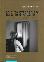 okładka Co z tą starością? O starości i chorobie w europejskiej literaturze i filmie, Książka | Serkowska Hanna
