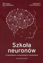 okładka Szkoła neuronów O nastolatkach, kompromisach i wychowaniu, Książka | Kaczmarzyk Marek