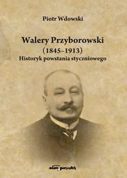 okładka Walery Przyborowski (1845-1913). Historyk powstania styczniowego, Książka | Wdowski Piotr