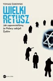 okładka Wielki retusz Jak zapomnieliśmy, że Polacy zabijali Żydów, Książka | Żukowski Tomasz