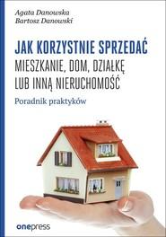 okładka Jak korzystnie sprzedać mieszkanie dom, działkę lub inną nieruchomość. Poradnik praktyków, Książka | Agata Danowska, Bartosz Danowski