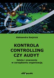 okładka Kontrola controlling czy audyt.  Istota i znaczenie w zarządzaniu organizacją, Książka | Szejniuk Aleksandra