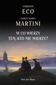 okładka W co wierzy ten, kto nie wierzy?, Książka   Umberto Eco, Carlo Maria Martini