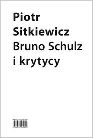okładka Bruno Schulz i krytycy Recepcja twórczości Brunona Schulza w latach 1921–1939, Książka | Sitkiewicz Piotr