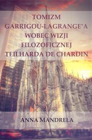 okładka Tomizm Garrigou Lagrange'a wobec wizji filozoficznej Teilharda de Chardin, Książka   Mandrela Anna