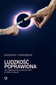 okładka Ludzkość poprawiona. Jak najbliższe lata zmienią świat w którym żyjemy, Książka | Lindenberg Grzegorz